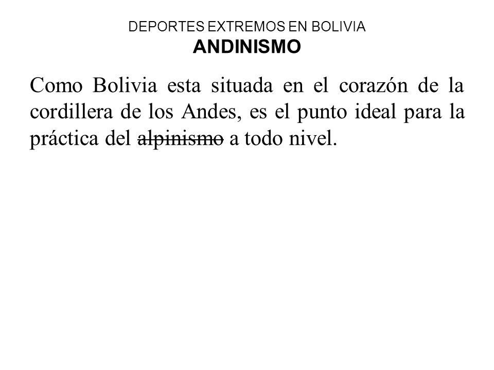 DEPORTES EXTREMOS EN BOLIVIA ANDINISMO Como Bolivia esta situada en el corazón de la cordillera de los Andes, es el punto ideal para la práctica del a