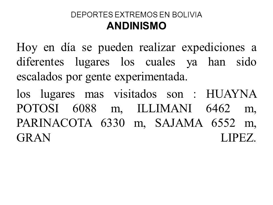 DEPORTES EXTREMOS EN BOLIVIA ANDINISMO Hoy en día se pueden realizar expediciones a diferentes lugares los cuales ya han sido escalados por gente expe
