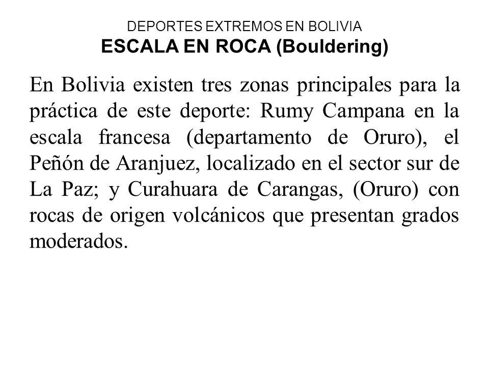 DEPORTES EXTREMOS EN BOLIVIA ESCALA EN ROCA (Bouldering) En Bolivia existen tres zonas principales para la práctica de este deporte: Rumy Campana en l