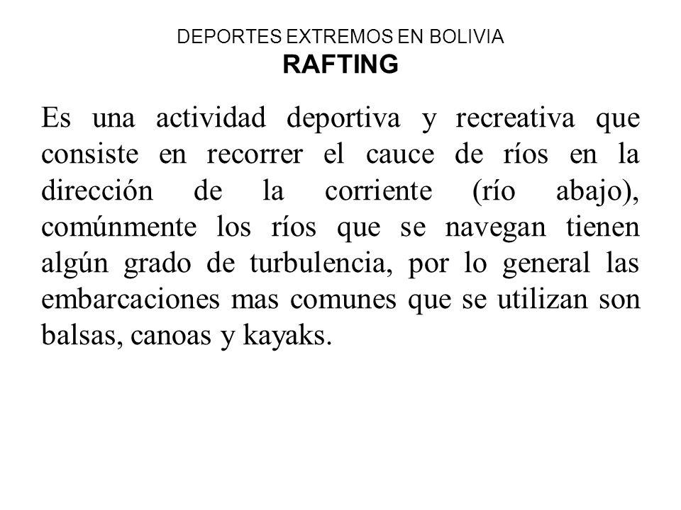 DEPORTES EXTREMOS EN BOLIVIA RAFTING Es una actividad deportiva y recreativa que consiste en recorrer el cauce de ríos en la dirección de la corriente