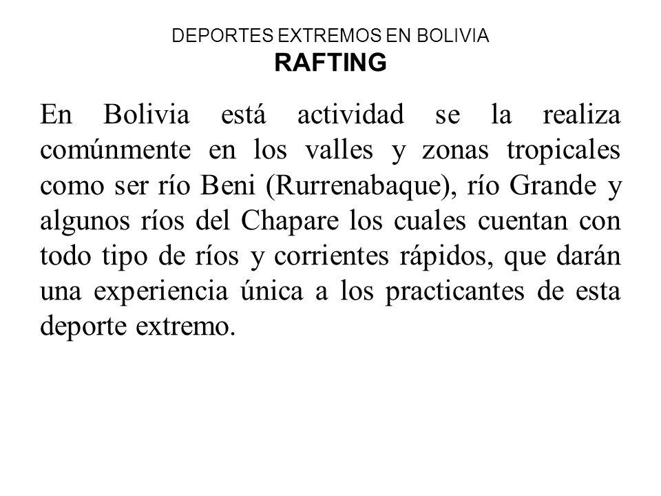 DEPORTES EXTREMOS EN BOLIVIA RAFTING En Bolivia está actividad se la realiza comúnmente en los valles y zonas tropicales como ser río Beni (Rurrenabaq