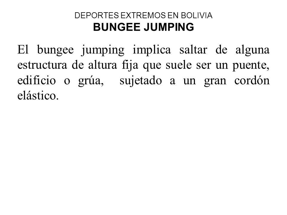 DEPORTES EXTREMOS EN BOLIVIA BUNGEE JUMPING El bungee jumping implica saltar de alguna estructura de altura fija que suele ser un puente, edificio o g