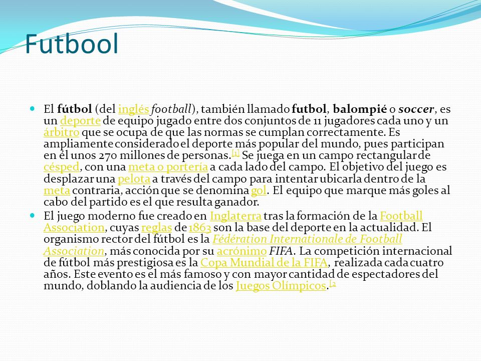 Futbool El fútbol (del inglés football), también llamado futbol, balompié o soccer, es un deporte de equipo jugado entre dos conjuntos de 11 jugadores