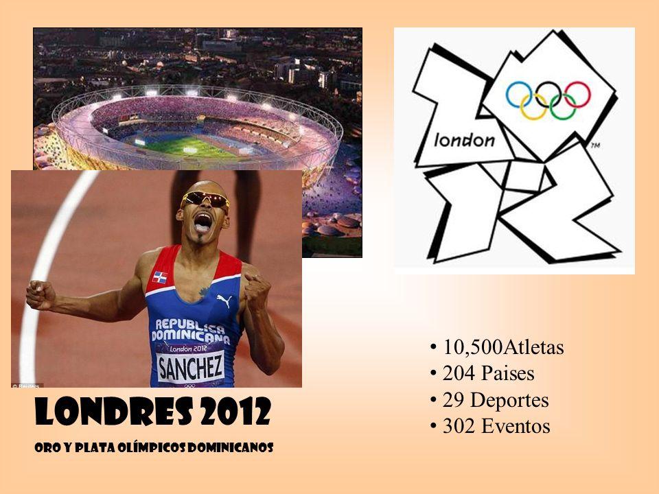 LONDRES 2012 ORO Y PLATA OlímpicoS dominicanoS 10,500Atletas 204 Paises 29 Deportes 302 Eventos