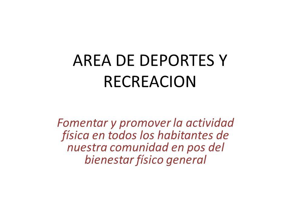 AREA DE DEPORTES Y RECREACION Fomentar y promover la actividad física en todos los habitantes de nuestra comunidad en pos del bienestar físico general