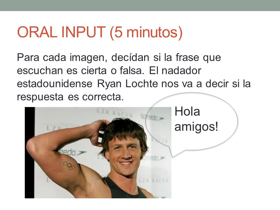 ORAL INPUT (5 minutos) Para cada imagen, decídan si la frase que escuchan es cierta o falsa.