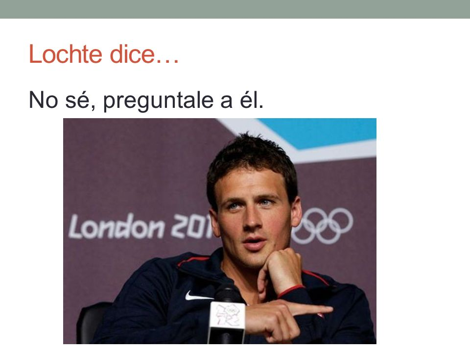 Lochte dice… No sé, preguntale a él.