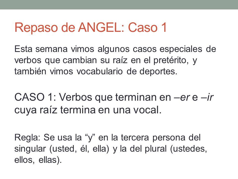 Repaso de ANGEL: Caso 1 Esta semana vimos algunos casos especiales de verbos que cambian su raíz en el pretérito, y también vimos vocabulario de deportes.