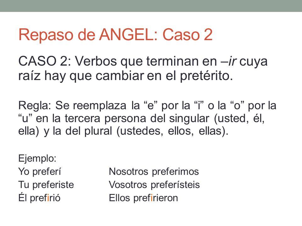 Repaso de ANGEL: Caso 2 CASO 2: Verbos que terminan en –ir cuya raíz hay que cambiar en el pretérito.