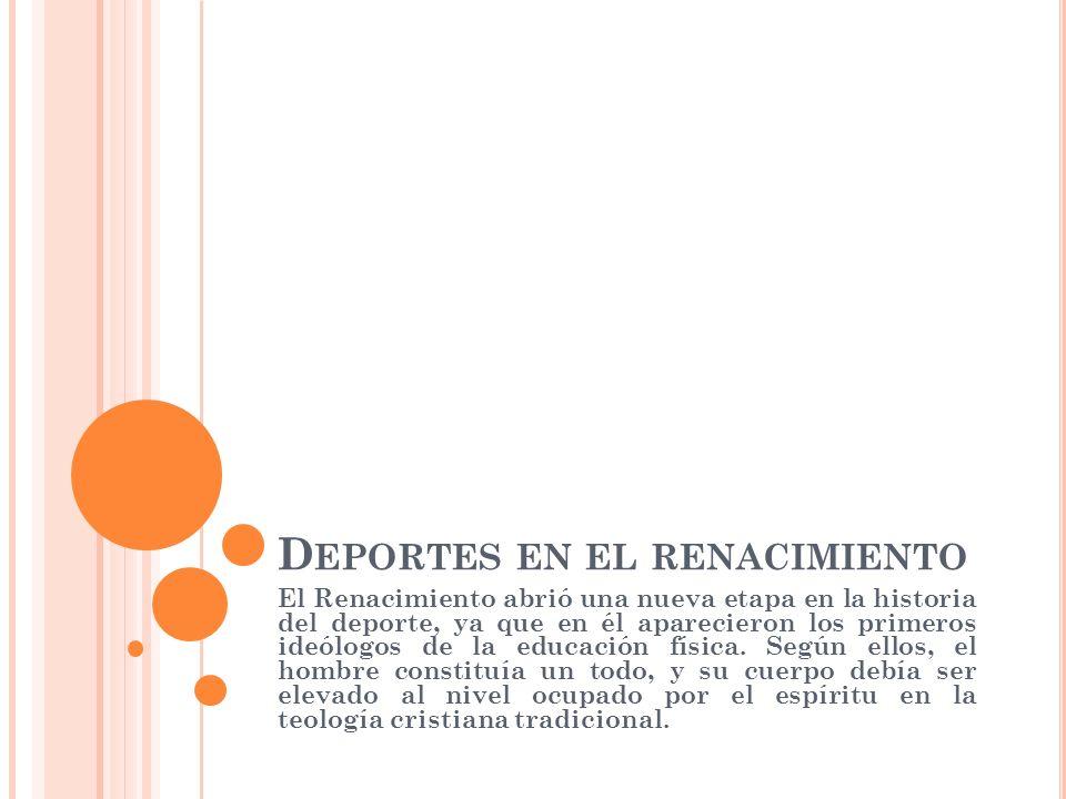D EPORTES EN EL RENACIMIENTO El Renacimiento abrió una nueva etapa en la historia del deporte, ya que en él aparecieron los primeros ideólogos de la educación física.