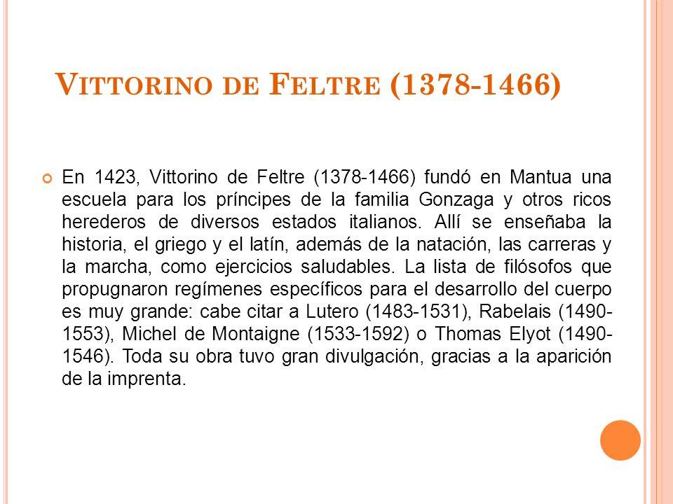 V ITTORINO DE F ELTRE (1378-1466) En 1423, Vittorino de Feltre (1378-1466) fundó en Mantua una escuela para los príncipes de la familia Gonzaga y otros ricos herederos de diversos estados italianos.