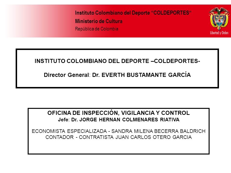 Instituto Colombiano del Deporte COLDEPORTES Ministerio de Cultura República de Colombia OFICINA DE INSPECCIÓN, VIGILANCIA Y CONTROL Jefe: Dr. JORGE H