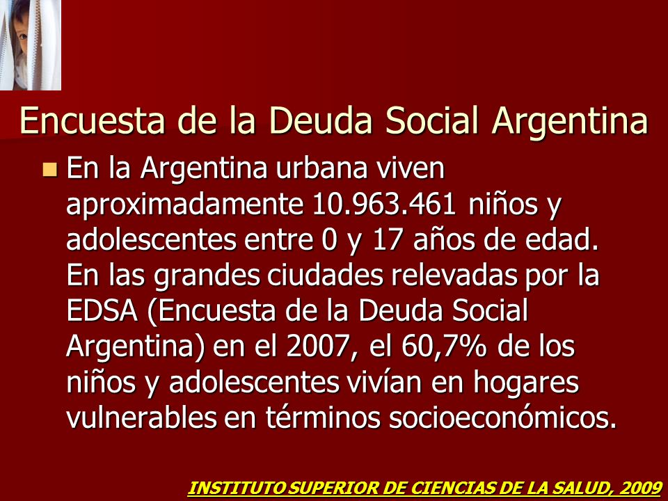 Encuesta de la Deuda Social Argentina En la Argentina urbana viven aproximadamente 10.963.461 niños y adolescentes entre 0 y 17 años de edad. En las g