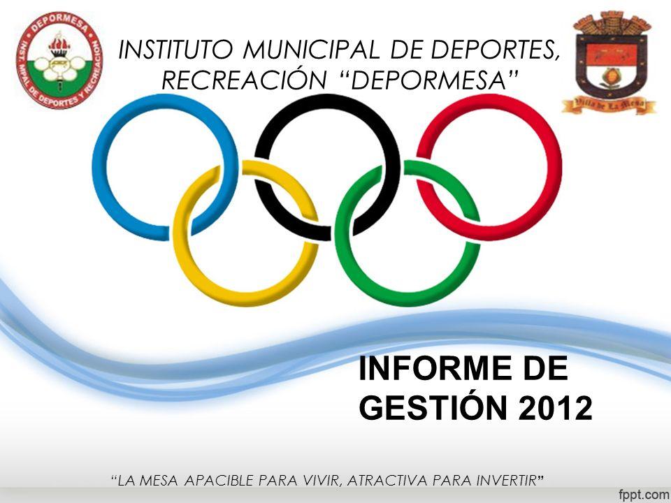 INFORME DE GESTIÓN 2012 INSTITUTO MUNICIPAL DE DEPORTES, RECREACIÓN DEPORMESA LA MESA APACIBLE PARA VIVIR, ATRACTIVA PARA INVERTIR