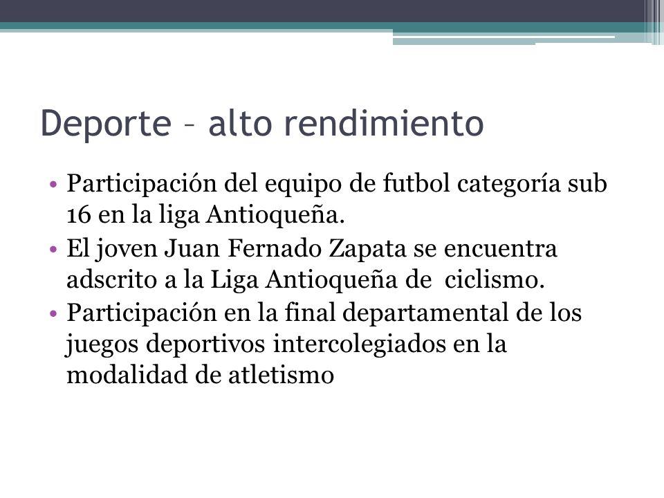 Deporte – alto rendimiento Participación del equipo de futbol categoría sub 16 en la liga Antioqueña. El joven Juan Fernado Zapata se encuentra adscri