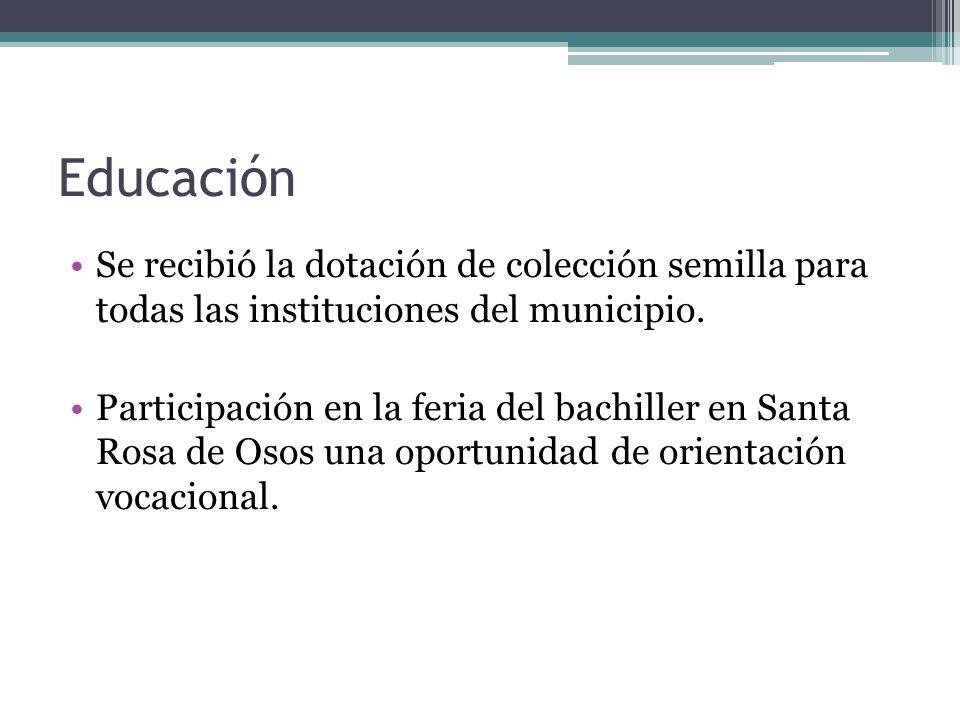 Educación Se recibió la dotación de colección semilla para todas las instituciones del municipio. Participación en la feria del bachiller en Santa Ros