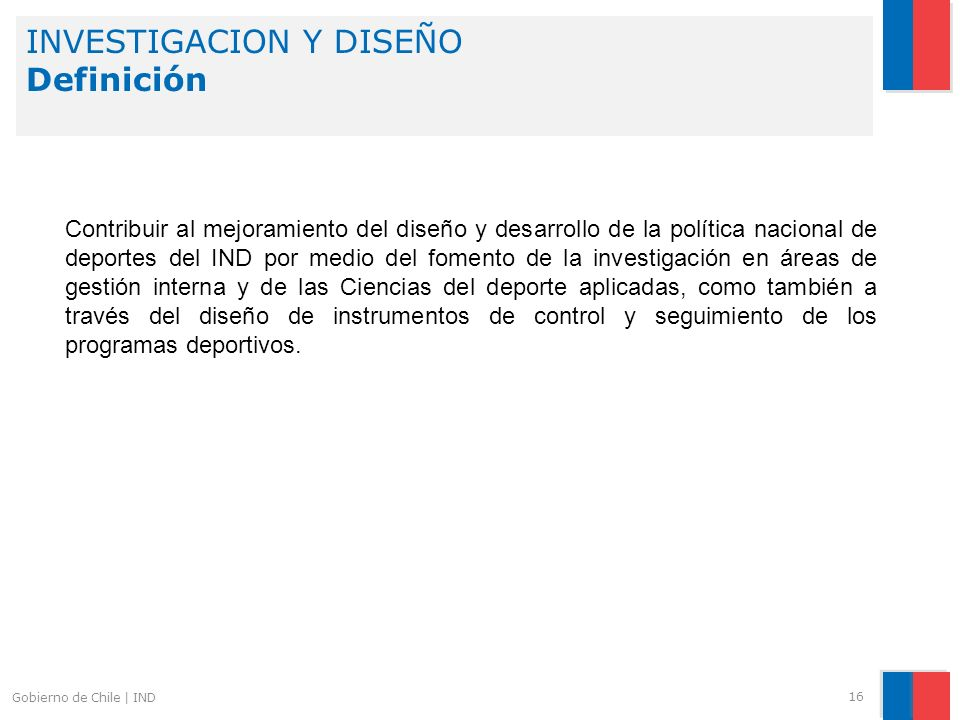 16 Gobierno de Chile | IND Contribuir al mejoramiento del diseño y desarrollo de la política nacional de deportes del IND por medio del fomento de la