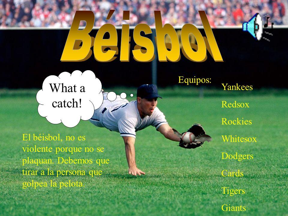 El béisbol, no es violente porque no se plaquan. Debemos que tirar a la persona que golpea la pelota. Equipos: Yankees Redsox Rockies Whitesox Dodgers