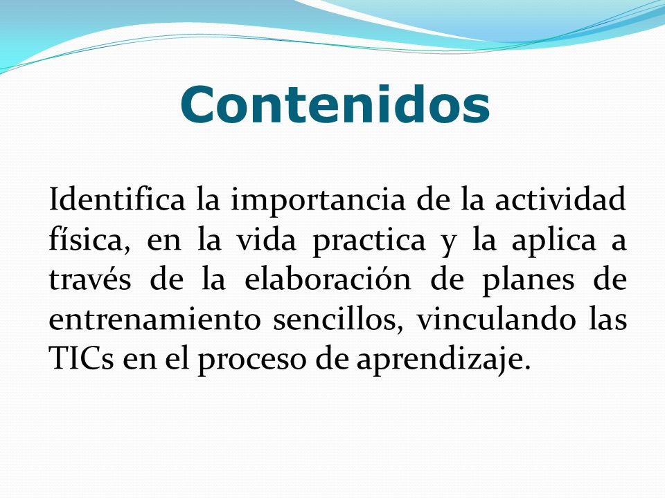Contenidos Identifica la importancia de la actividad física, en la vida practica y la aplica a través de la elaboración de planes de entrenamiento sen