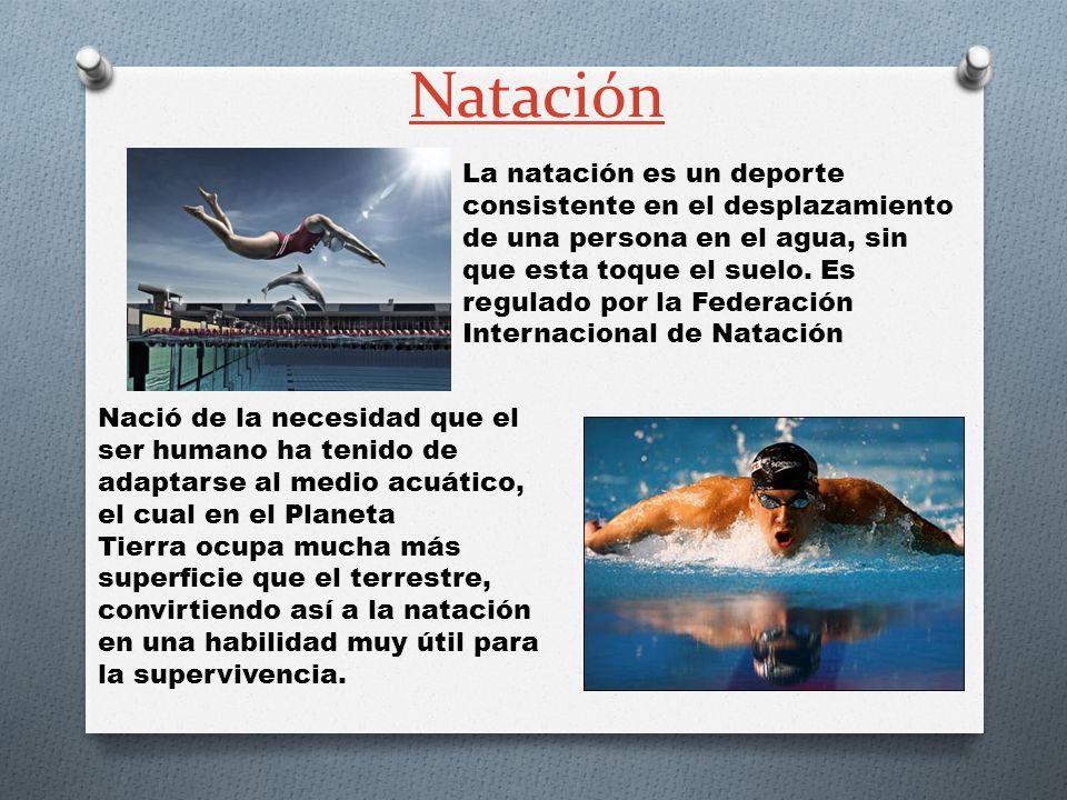 Natación La natación es un deporte consistente en el desplazamiento de una persona en el agua, sin que esta toque el suelo. Es regulado por la Federac