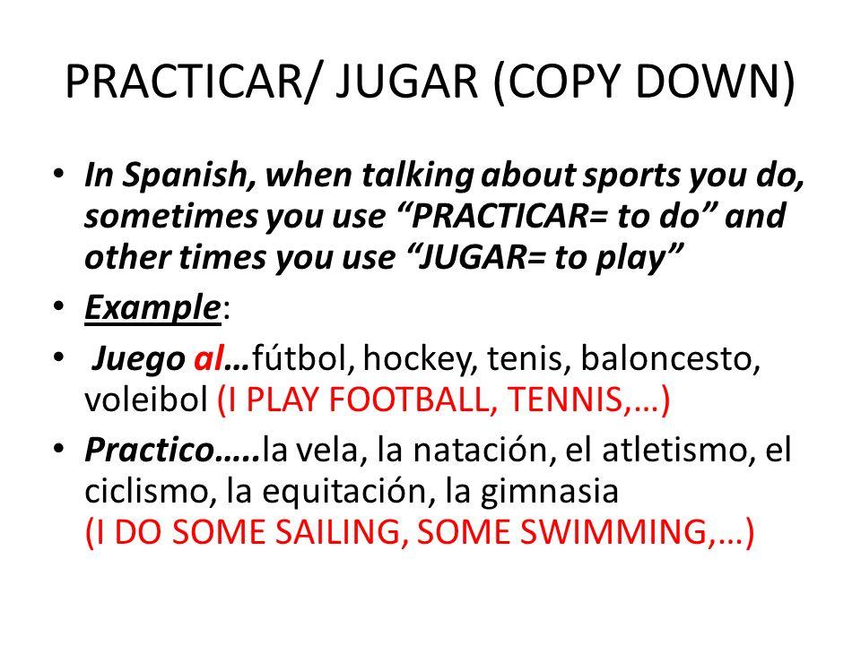 PRACTICAR/ JUGAR (COPY DOWN) In Spanish, when talking about sports you do, sometimes you use PRACTICAR= to do and other times you use JUGAR= to play Example: Juego al…fútbol, hockey, tenis, baloncesto, voleibol (I PLAY FOOTBALL, TENNIS,…) Practico…..la vela, la natación, el atletismo, el ciclismo, la equitación, la gimnasia (I DO SOME SAILING, SOME SWIMMING,…)