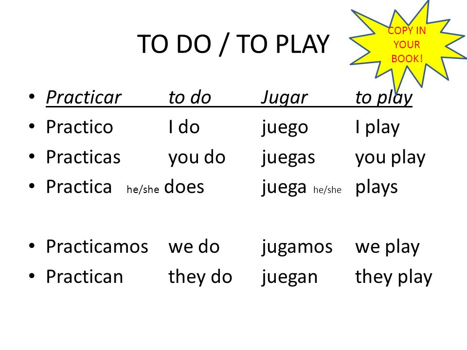 PRACTICAR/ JUGAR (COPY DOWN) In Spanish, when talking about sports you do, sometimes you use PRACTICAR= to do and other times you use JUGAR= to play Example: Juego al…fútbol, hockey, tenis, baloncesto, voleibol (I PLAY FOOTBALL, TENNIS,…) Practico…..la vela, la natación, el atletismo, el ciclismo, la equitación, la gimnasia (I DO SOME SAILING, SOME SWIMMING,…)