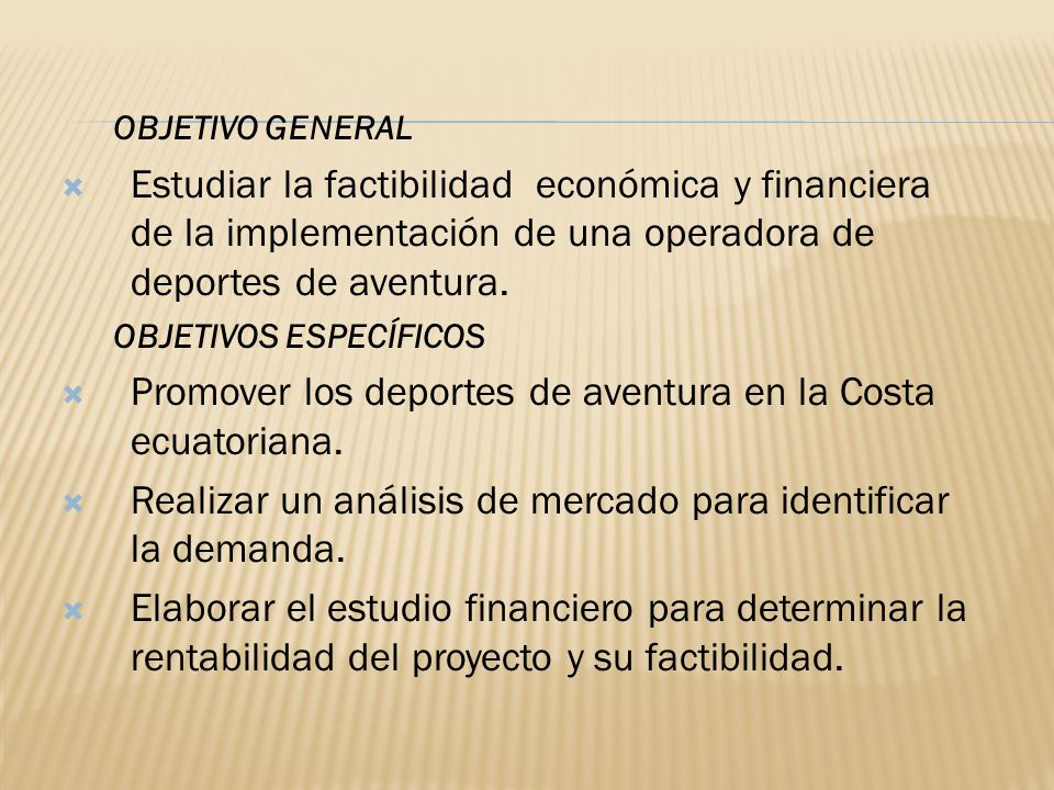 OBJETIVO GENERAL Estudiar la factibilidad económica y financiera de la implementación de una operadora de deportes de aventura. OBJETIVOS ESPECÍFICOS