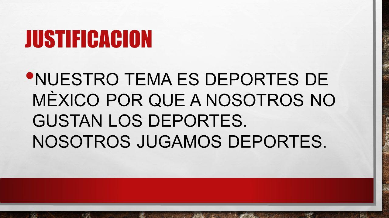 JUSTIFICACION NUESTRO TEMA ES DEPORTES DE MÈXICO POR QUE A NOSOTROS NO GUSTAN LOS DEPORTES.