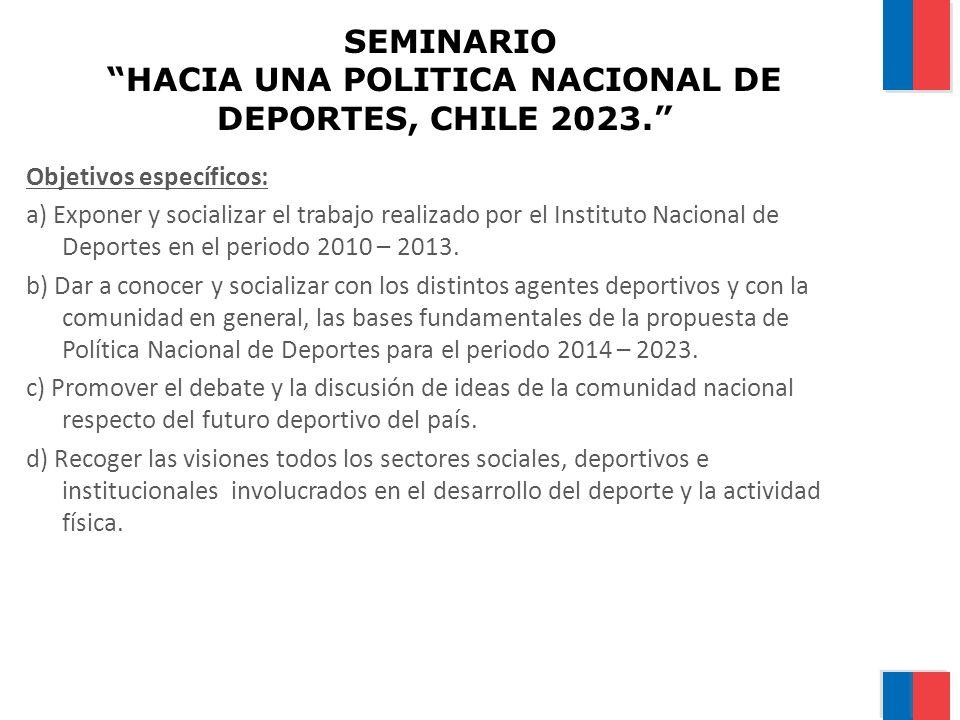 SEMINARIO HACIA UNA POLITICA NACIONAL DE DEPORTES, CHILE 2023. Objetivos específicos: a) Exponer y socializar el trabajo realizado por el Instituto Na