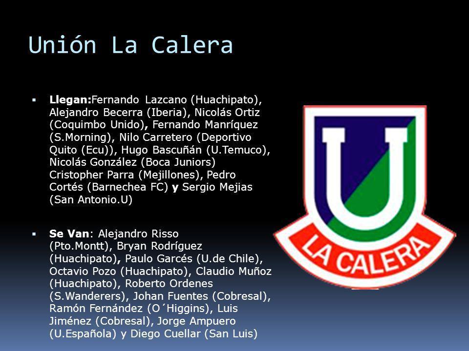 Unión La Calera Llegan:Fernando Lazcano (Huachipato), Alejandro Becerra (Iberia), Nicolás Ortiz (Coquimbo Unido), Fernando Manríquez (S.Morning), Nilo