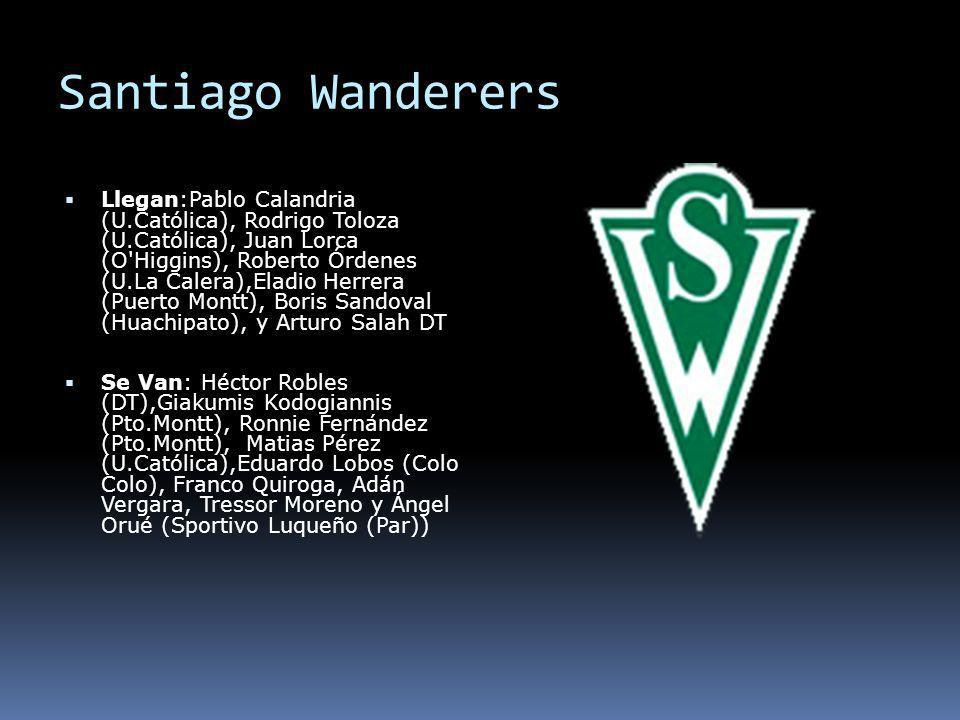 Santiago Wanderers Llegan:Pablo Calandria (U.Católica), Rodrigo Toloza (U.Católica), Juan Lorca (O'Higgins), Roberto Órdenes (U.La Calera),Eladio Herr
