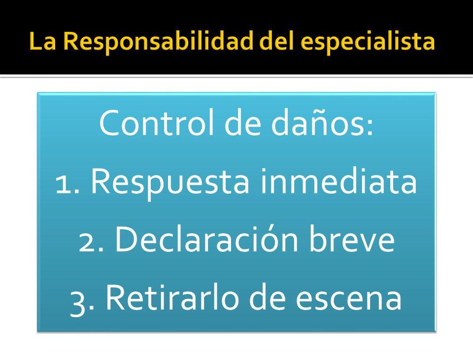 Control de daños: 1. Respuesta inmediata 2. Declaración breve 3. Retirarlo de escena