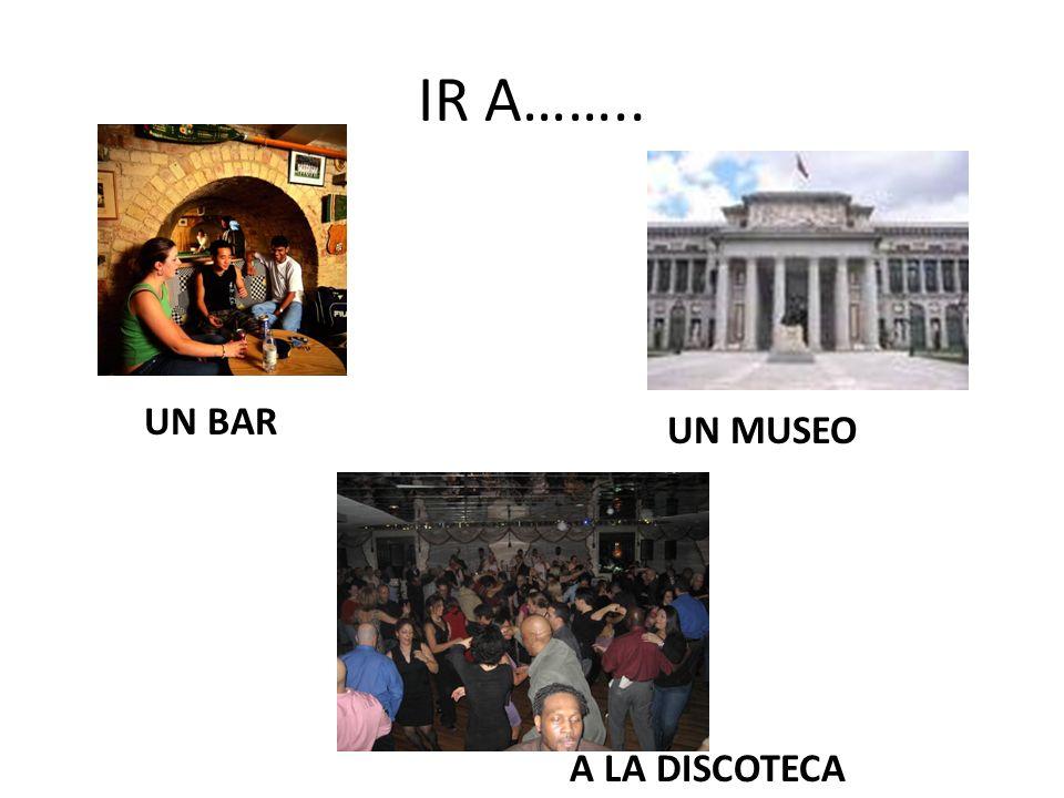 IR A…….. UN BAR UN MUSEO A LA DISCOTECA