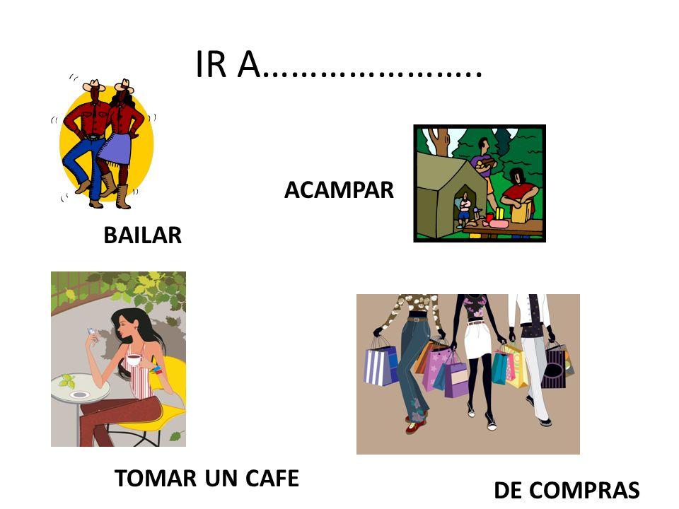 IR A………………….. BAILAR ACAMPAR TOMAR UN CAFE DE COMPRAS