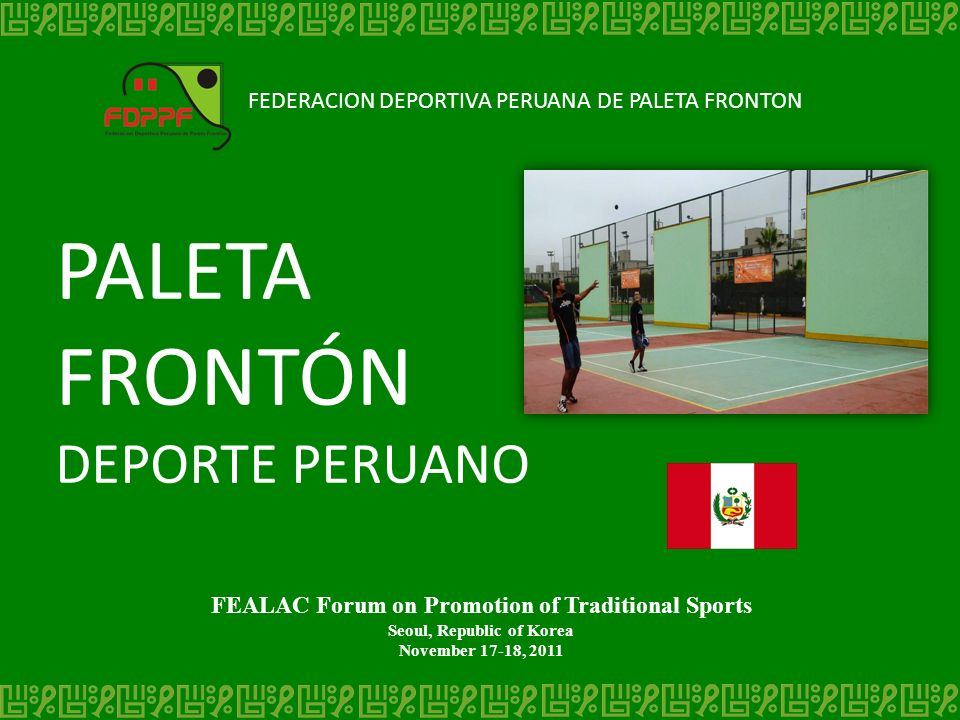 FEDERACION DEPORTIVA PERUANA DE PALETA FRONTON PALETA FRONTÓN DEPORTE PERUANO FEALAC Forum on Promotion of Traditional Sports Seoul, Republic of Korea November 17-18, 2011