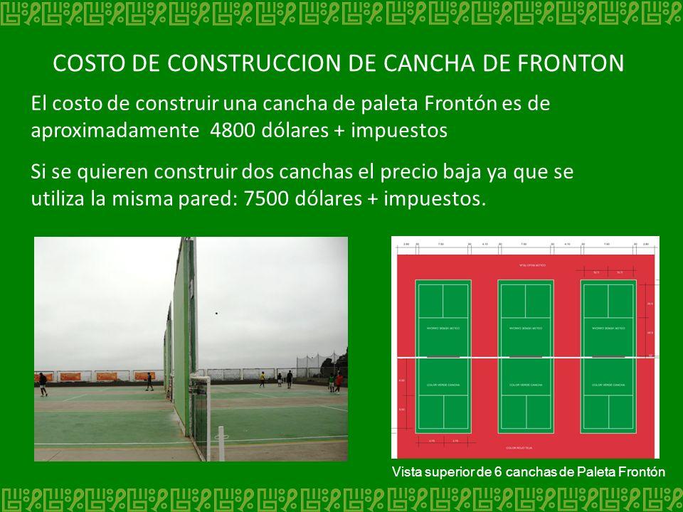 El costo de construir una cancha de paleta Frontón es de aproximadamente 4800 dólares + impuestos Si se quieren construir dos canchas el precio baja y