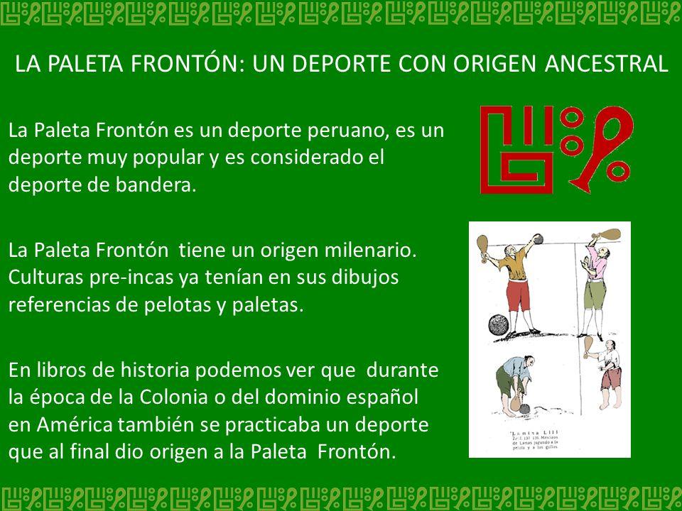 LA PALETA FRONTÓN: UN DEPORTE CON ORIGEN ANCESTRAL La Paleta Frontón es un deporte peruano, es un deporte muy popular y es considerado el deporte de b