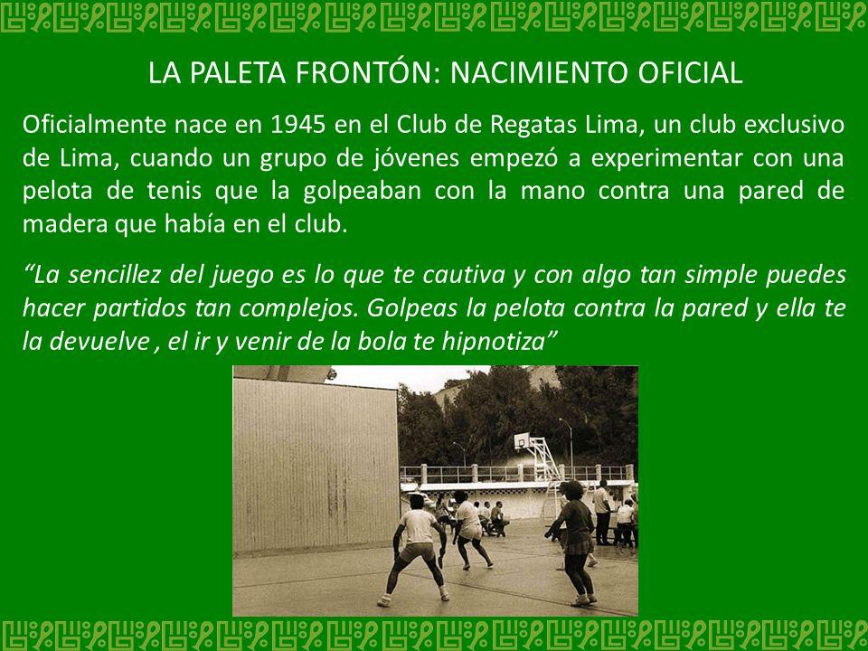 LA PALETA FRONTÓN: NACIMIENTO OFICIAL Oficialmente nace en 1945 en el Club de Regatas Lima, un club exclusivo de Lima, cuando un grupo de jóvenes empe