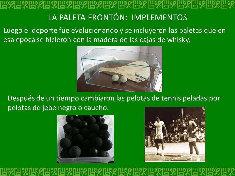 LA PALETA FRONTÓN: IMPLEMENTOS Luego el deporte fue evolucionando y se incluyeron las paletas que en esa época se hicieron con la madera de las cajas