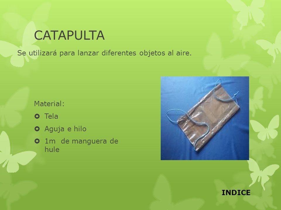 CATAPULTA Se utilizará para lanzar diferentes objetos al aire. Material: Tela Aguja e hilo 1m de manguera de hule INDICE
