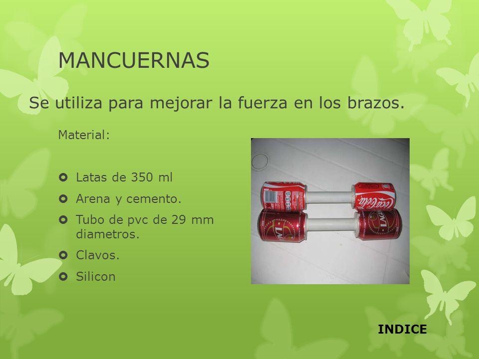 MANCUERNAS Se utiliza para mejorar la fuerza en los brazos. Material: Latas de 350 ml Arena y cemento. Tubo de pvc de 29 mm diametros. Clavos. Silicon