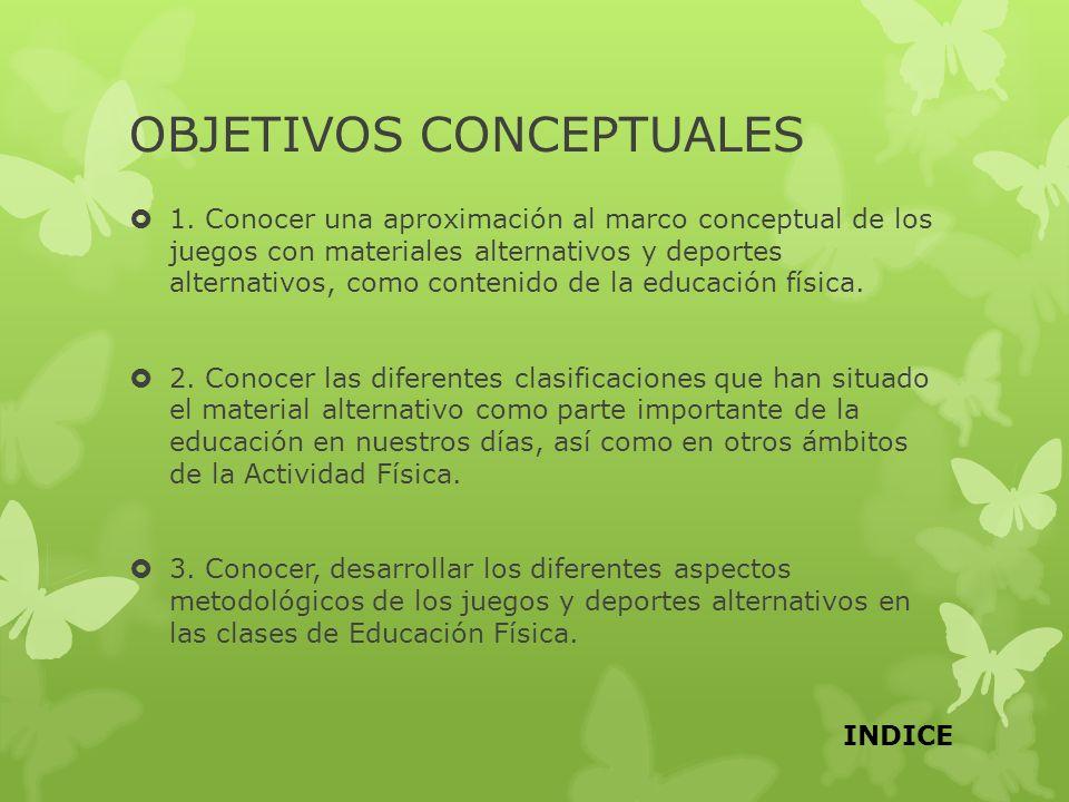 OBJETIVOS CONCEPTUALES 1. Conocer una aproximación al marco conceptual de los juegos con materiales alternativos y deportes alternativos, como conteni