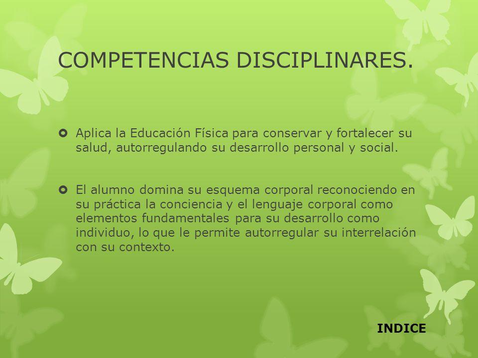 COMPETENCIAS DISCIPLINARES. Aplica la Educación Física para conservar y fortalecer su salud, autorregulando su desarrollo personal y social. El alumno
