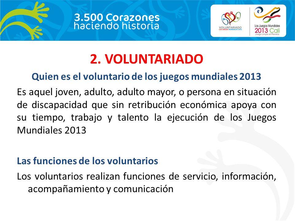 2. VOLUNTARIADO Quien es el voluntario de los juegos mundiales 2013 Es aquel joven, adulto, adulto mayor, o persona en situación de discapacidad que s