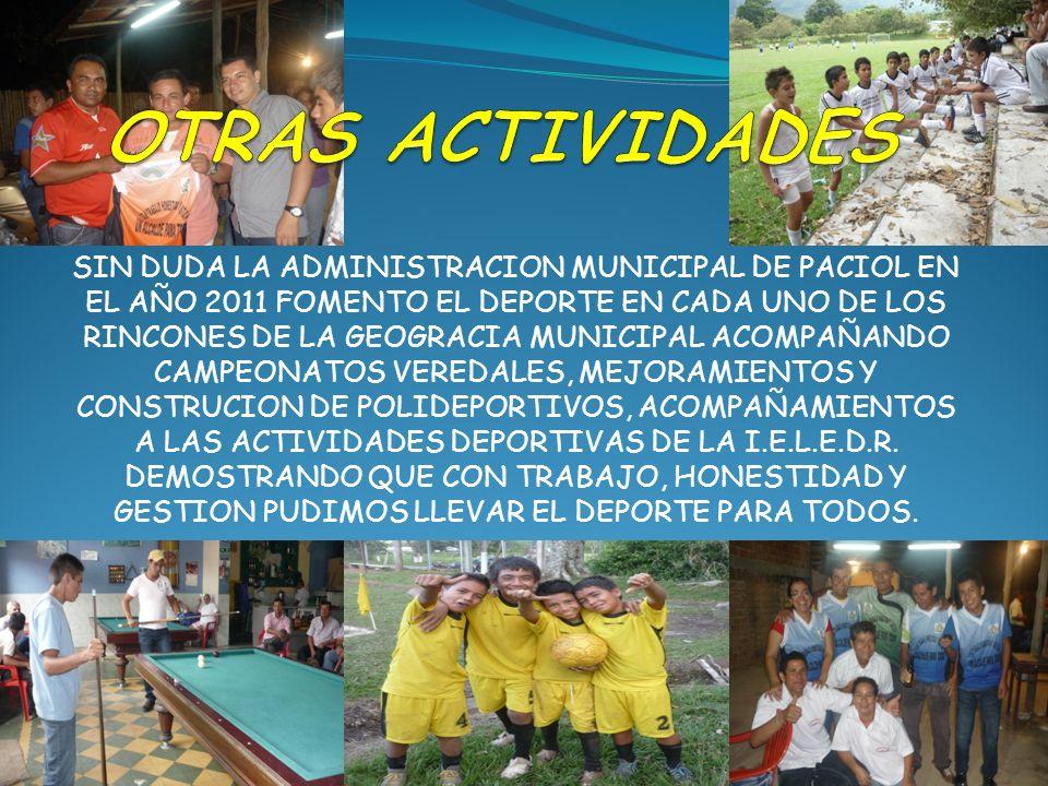 SIN DUDA LA ADMINISTRACION MUNICIPAL DE PACIOL EN EL AÑO 2011 FOMENTO EL DEPORTE EN CADA UNO DE LOS RINCONES DE LA GEOGRACIA MUNICIPAL ACOMPAÑANDO CAMPEONATOS VEREDALES, MEJORAMIENTOS Y CONSTRUCION DE POLIDEPORTIVOS, ACOMPAÑAMIENTOS A LAS ACTIVIDADES DEPORTIVAS DE LA I.E.L.E.D.R.