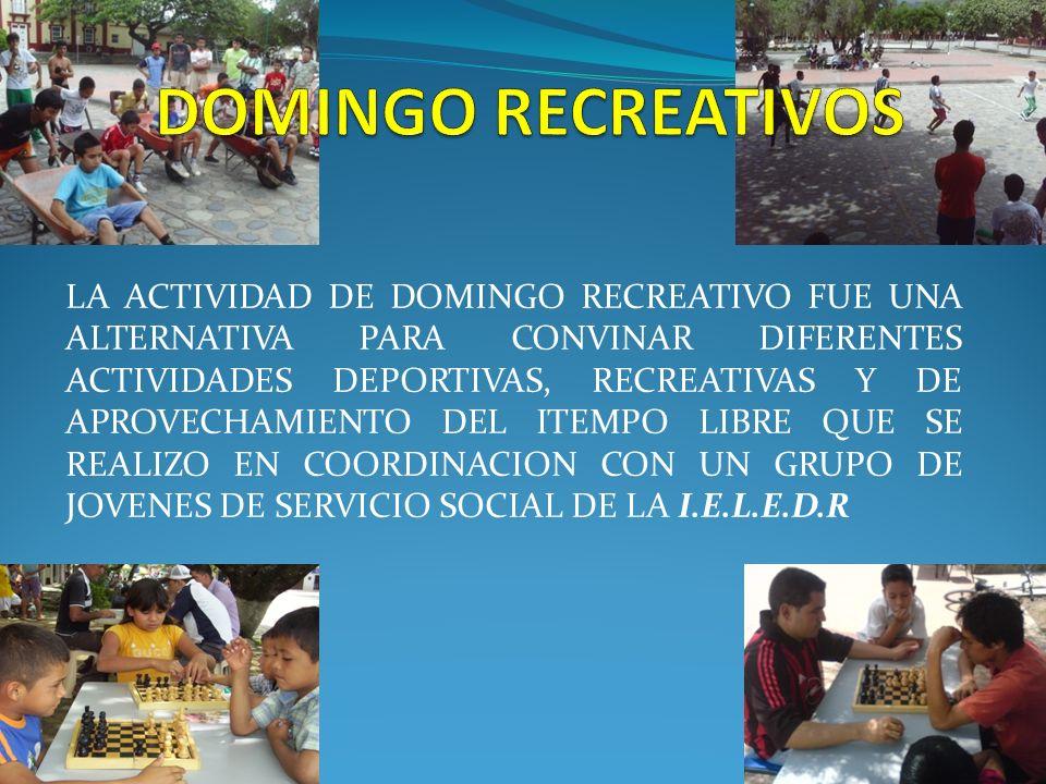 LA ACTIVIDAD DE DOMINGO RECREATIVO FUE UNA ALTERNATIVA PARA CONVINAR DIFERENTES ACTIVIDADES DEPORTIVAS, RECREATIVAS Y DE APROVECHAMIENTO DEL ITEMPO LIBRE QUE SE REALIZO EN COORDINACION CON UN GRUPO DE JOVENES DE SERVICIO SOCIAL DE LA I.E.L.E.D.R