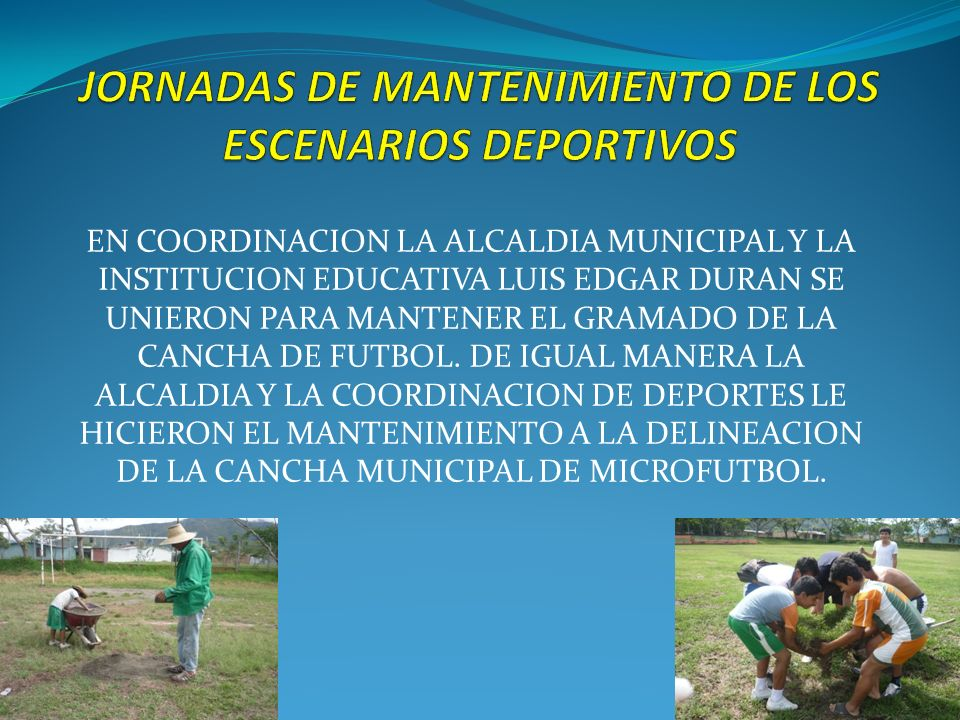 EN COORDINACION LA ALCALDIA MUNICIPAL Y LA INSTITUCION EDUCATIVA LUIS EDGAR DURAN SE UNIERON PARA MANTENER EL GRAMADO DE LA CANCHA DE FUTBOL. DE IGUAL