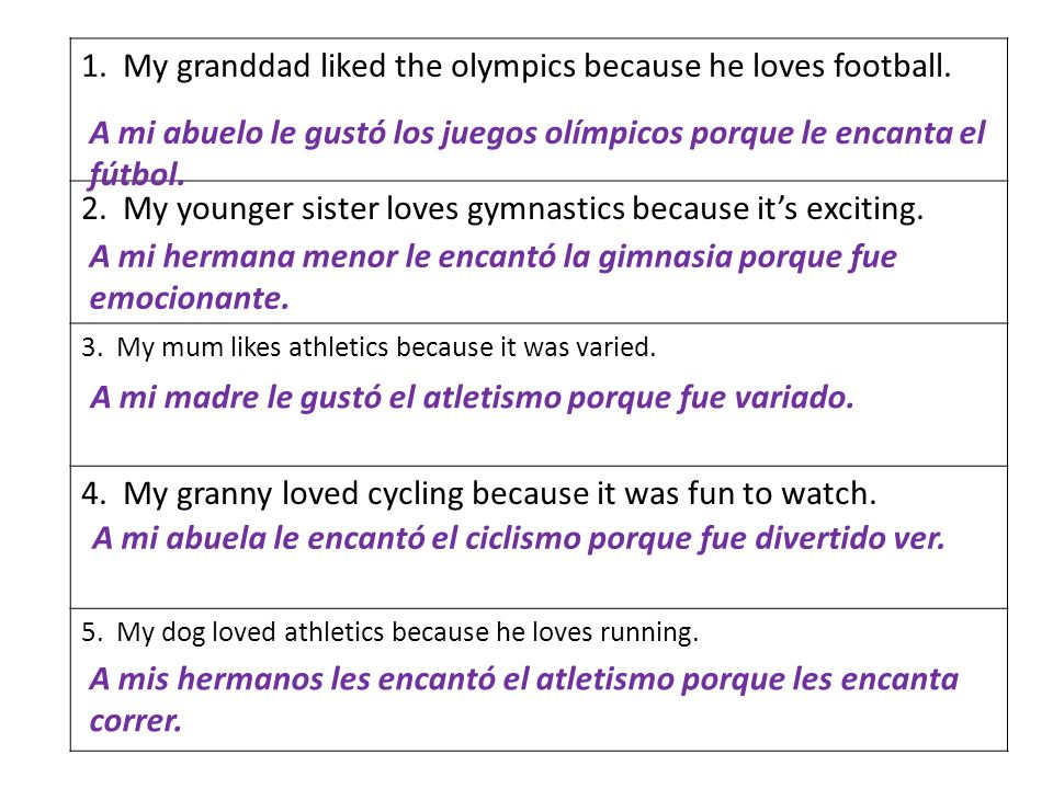 1. My granddad liked the olympics because he loves football. 2. My younger sister loves gymnastics because its exciting. 3. My mum likes athletics bec