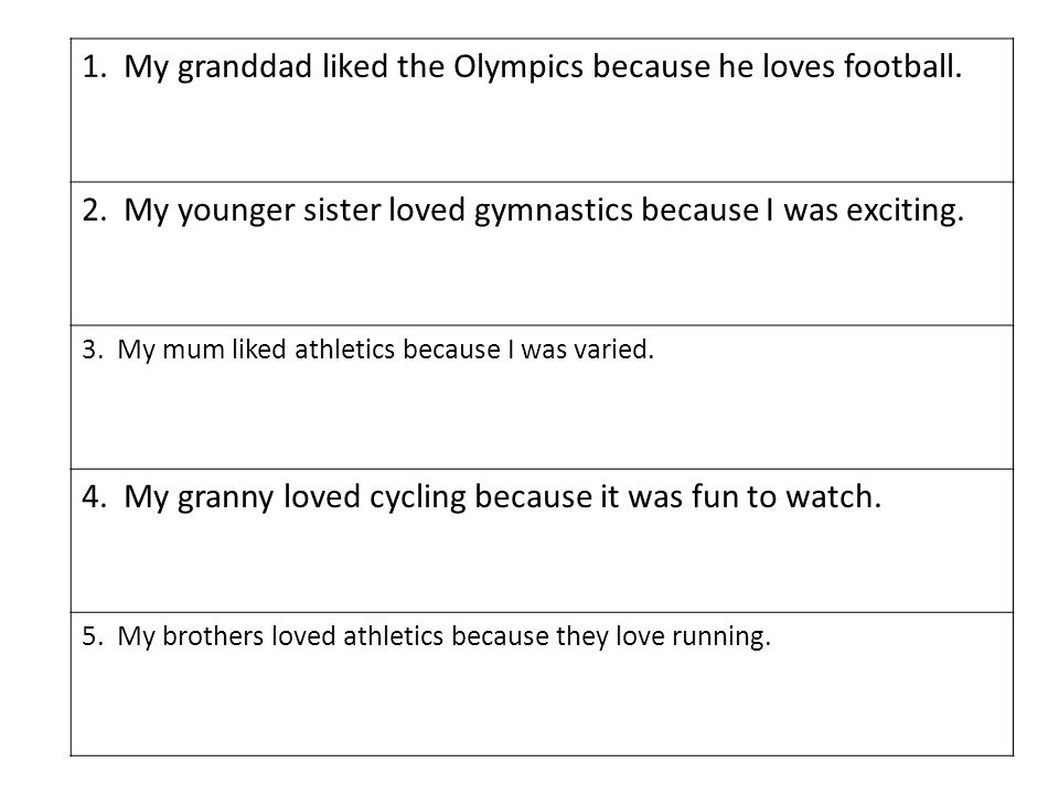 1. My granddad liked the Olympics because he loves football. 2. My younger sister loved gymnastics because I was exciting. 3. My mum liked athletics b
