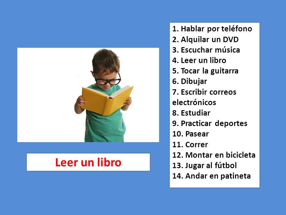 1. Hablar por teléfono 2. Alquilar un DVD 3. Escuchar música 4. Leer un libro 5. Tocar la guitarra 6. Dibujar 7. Escribir correos electrónicos 8. Estu